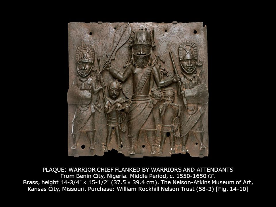 PLAQUE: WARRIOR CHIEF FLANKED BY WARRIORS AND ATTENDANTS From Benin City, Nigeria. Middle Period, c. 1550-1650 CE. Brass, height 14-3/4 × 15-1/2 (37.5 × 39.4 cm). The Nelson-Atkins Museum of Art, Kansas City, Missouri. Purchase: William Rockhill Nelson Trust (58-3) [Fig. 14-10]
